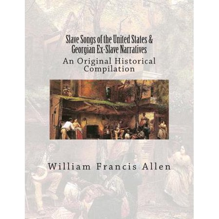Slave Songs of the United States & Georgian Ex-Slave Narratives : An Original Historical Compilation