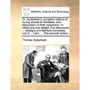 Dr. Sydenham's Compleat Method of Curing Almost All Diseases, and Description of Their Symptoms. to Which Are Now Added, Five Discourses ... Abridg'd and Faithfully Translated Out of ... Latin. ... the Seventh Edition.