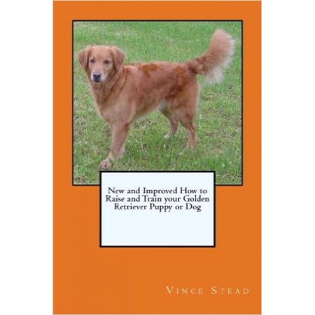 New and Improved How to Raise and Train your Golden Retriever Puppy or Dog - eBook