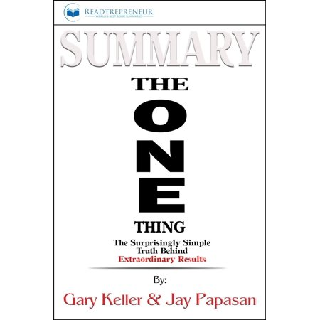 Summary of The ONE Thing: The Surprisingly Simple Truth Behind Extraordinary Results By Gary Keller and Jay Papasan - (The Weight Of All Things Chapter Summaries)