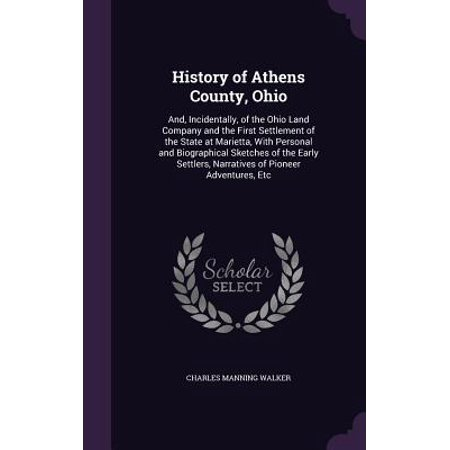 History of Athens County, Ohio : And, Incidentally, of the Ohio Land Company and the First Settlement of the State at Marietta, with Personal and Biographical Sketches of the Early Settlers, Narratives of Pioneer Adventures, Etc