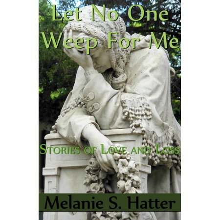 Let No One Weep for Me: Stories of Love and Loss -