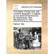 The History of King Lear, and His Three Daughters : A Tragedy, as It Is Acted at the Theatres. by Shakespear. with Alterations by N. Tate.