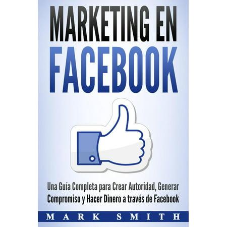 Marketing en Facebook: Una Guía Completa para Crear Autoridad, Generar Compromiso y Hacer Dinero a través de Facebook (Libro en Español/Facebook Marketing Spanish Book Version) - (The Latest Version Of Facebook For Android)