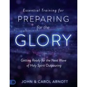 Essential Training for Preparing for the Glory : Getting Ready for the Next Wave of Holy Spirit Outpouring