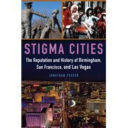 Stigma Cities : The Reputation and History of Birmingham, San Francisco, and Las Vegas