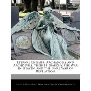 Eternal Enemies : Archangels and Archdevils, Their Hierarchy, the War in Heaven, and the Final War of Revelation