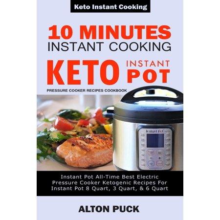10 Minutes Instant Cooking Keto Instant Pot Pressure Cooker Recipes Cookbook : Instant Pot All-Time Best Electric Pressure Cooker Ketogenic Recipes For Instant Pot 8 Quart, 3 Quart, & 6