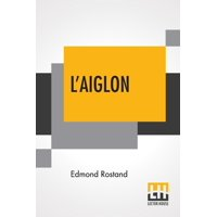 L'Aiglon: A Play In Six Acts Adapted Into English By Louis N. Parker (Paperback)