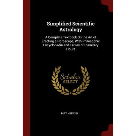 Simplified Scientific Astrology : A Complete Textbook on the Art of  Erecting a Horoscope, with Philosophic Encyclopedia and Tables of Planetary  Hours