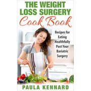 The Weight Loss Surgery Cook Book: Recipes for Eating Healthfully Post Your Bariatric Surgery - eBook