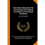 The Order Followed in the Consecration of a Bishop, According to the Roman Pontifical : With and Appendix (Paperback)