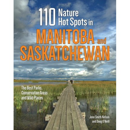 110 Nature Hot Spots in Manitoba and Saskatchewan : The Best Parks, Conservation Areas and Wild