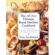 The All New Ultimate Bread Machine Cookbook : 101 Brand New Irresistible Foolproof Recipes For Family And Friends