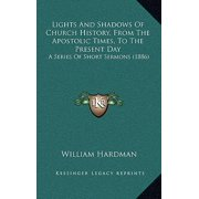 Lights and Shadows of Church History, from the Apostolic Times, to the Present Day : A Series of Short Sermons (1886)