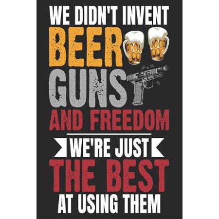 We Didn't Invent Beer Guns And Freedom We're Just The Best At Using Them: Texas Notebook Texas Vacation Journal Funny Texas Gifts I Handlettering Diar