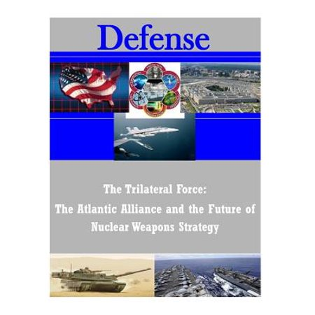 The Trilateral Force  The Atlantic Alliance And The Future Of Nuclear Weapons Strategy