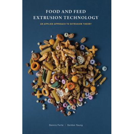 Food And Feed Extrusion Technology  An Applied Approach To Extrusion Theory