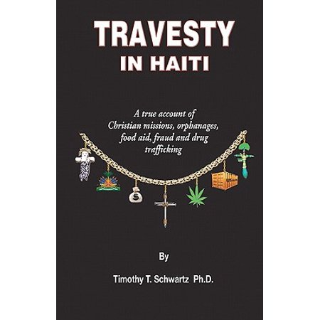 Travesty in Haiti : A True Account of Christian Missions, Orphanages, Fraud, Food Aid and Drug -