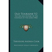 Old Touraine V2 : The Life and History of the Chateaux of the Loire (1906)