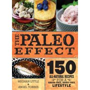 The Paleo Effect : 150 All-Natural Recipes for a Grain-Free, Dairy-Free Lifestyle