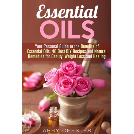 Essential Oils: Your Personal Guide to the Benefits of Essential Oils, 40 Best DIY Recipes and Natural Remedies for Beauty, Weight Loss and Healing -