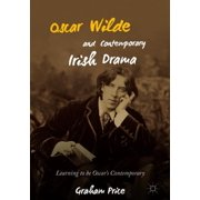 Oscar Wilde and Contemporary Irish Drama : Learning to Be Oscar's Contemporary