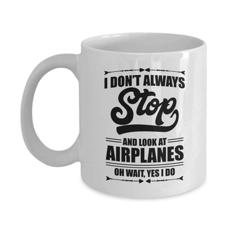 I Don't Always Stop And Look At Airplanes Funny Aviation Coffee & Tea Gift Mug For A Pilot, Airplane Lover & Airplane (Best Gift For Tea Lovers)