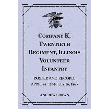 Company K, Twentieth Regiment, Illinois Volunteer Infantry : Roster and Record, April 24, 1861-July 16, 1865 - - K & Company