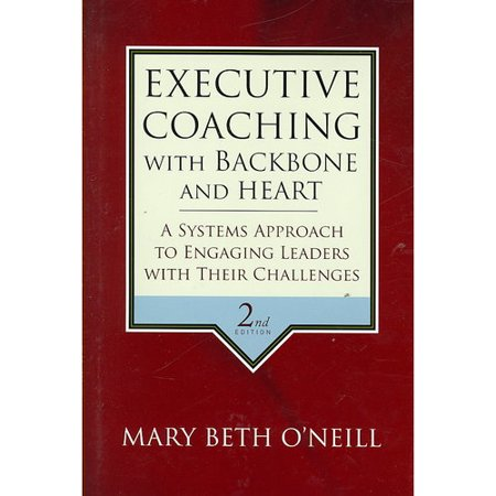 Executive Coaching With Backbone And Heart  A Systems Approach To Engaging Leaders With Their Challenges