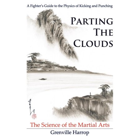 Parting the Clouds - The Science of the Martial Arts : A Fighter's Guide to the Physics of Punching and Kicking for Karate, Taekwondo, Kung Fu and the Mixed Martial