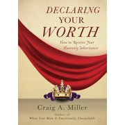 Declaring Your Worth : How to Receive Your Heavenly Inheritance