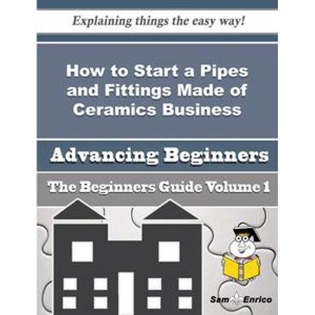 Ceramic Pipe Guide - How to Start a Pipes and Fittings Made of Ceramics Business (Beginners Guide) - eBook