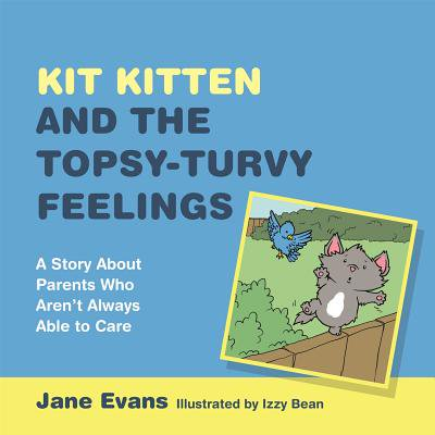 Kit Kitten and the Topsy-Turvy Feelings : A Story about Parents Who Aren't Always Able to Care