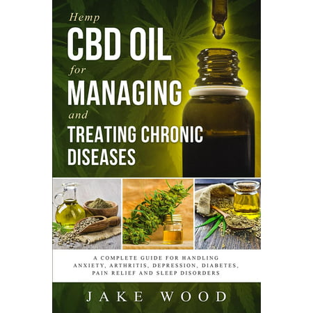 Hemp CBD Oil for Managing and Treating Chronic Diseases : A Complete Guide for Handling Anxiety, Arthritis, Depression, Diabetes, Pain Relief and Sleep Disorders (Includes Recipe