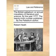 The British Palladium : Or Annual Miscellany of Literature and Science, for the Year 1777. the Twenty-Ninth Number Published. ... by the Palladium Author.