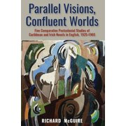 Parallel Visions, Confluent Worlds: Five Comparative Postcolonial Studies of Caribbean and Irish Novels in English, 1925-1965 (Paperback)