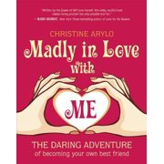 Madly in Love with Me : The Daring Adventure of Becoming Your Own Best Friend