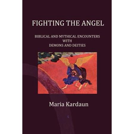 Fighting the Angel : Biblical and Mythical Encounters with Demons and Deities (Fighting Angel)