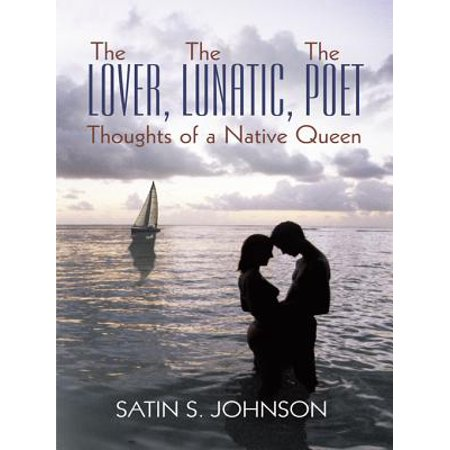 The Lover, the Lunatic, the Poet- Thoughts of a Native Queen -