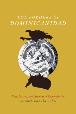 The Borders of Dominicanidad: Race, Nation, and Archives of Contradiction Lorgia Garca-Pea