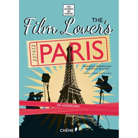 Film Lover's Paris: 101 Legendary Addresses That Inspired Great Movies