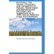 Fertilizers : The Source, Character, and Composition of Natural, Home-Made and Manufactured Fertilize