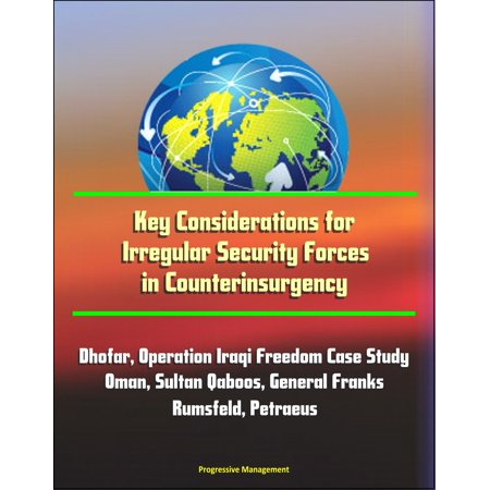 Key Considerations for Irregular Security Forces in Counterinsurgency: Dhofar, Operation Iraqi Freedom Case Study, Oman, Sultan Qaboos, General Franks, Rumsfeld, Petraeus - (The Sultan Of Oman Lives In Zanzibar Now)