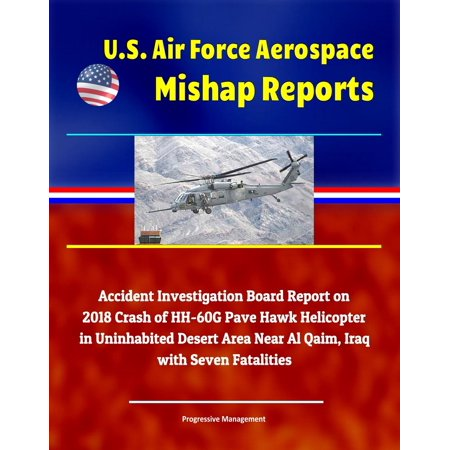 U.S. Air Force Aerospace Mishap Reports: Accident Investigation Board Report on 2018 Crash of HH-60G Pave Hawk Helicopter in Uninhabited Desert Area Near Al Qaim, Iraq with Seven Fatalities -