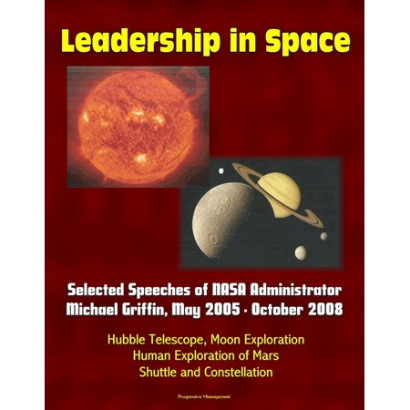 Leadership in Space: Selected Speeches of NASA Administrator Michael Griffin, May 2005 - October 2008 - Hubble Telescope, Moon Exploration, Human Exploration of Mars, Shuttle and Constellation -
