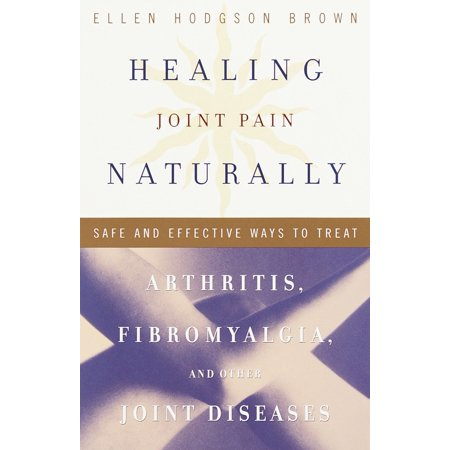 Healing Joint Pain Naturally : Safe and Effective Ways to Treat Arthritis, Fibromyalgia, and Other Joint (Best Way To Treat Arthritis Pain)