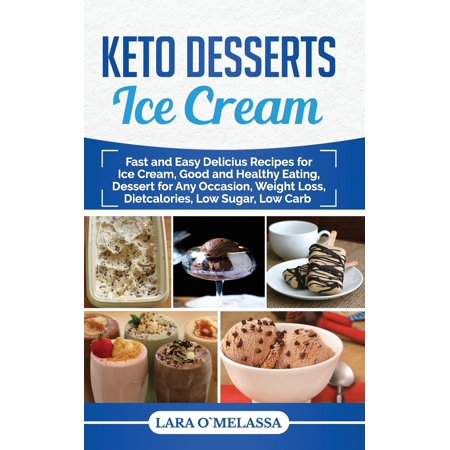 Keto Desserts Ice Cream: Fast and Easy Delicius Recipes for Ice Cream, Good and Healthy Eating, Dessert for Any Occasion, Weight Loss, Dietcalories, Low Sugar, Low Carb