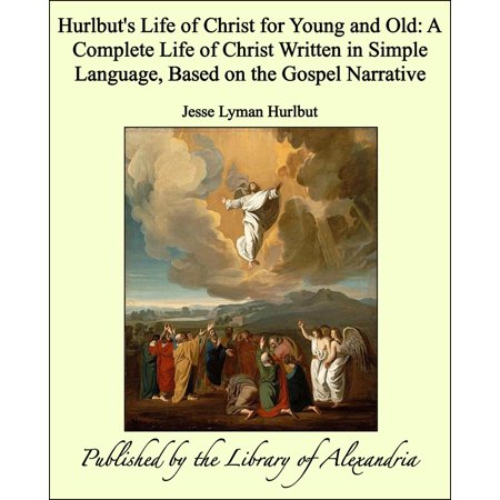 Hurlbut's Life of Christ for Young and Old: A Complete Life of Christ Written in Simple Language, Based on the Gospel Narrative - eBook (Write Language)
