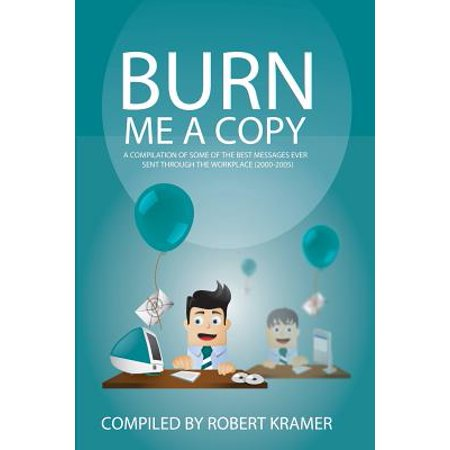 Burn Me a Copy : A Compilation of Some of the ?Best Messages Ever Sent Through ?The Workplace